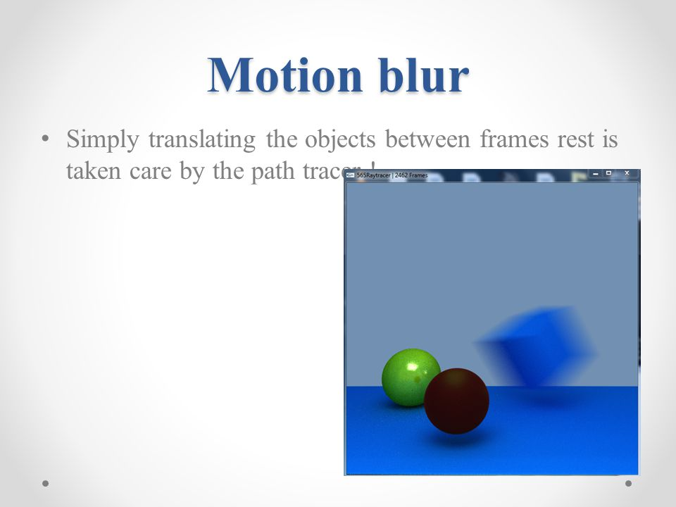 Motion blur Simply translating the objects between frames rest is taken care by the path tracer !