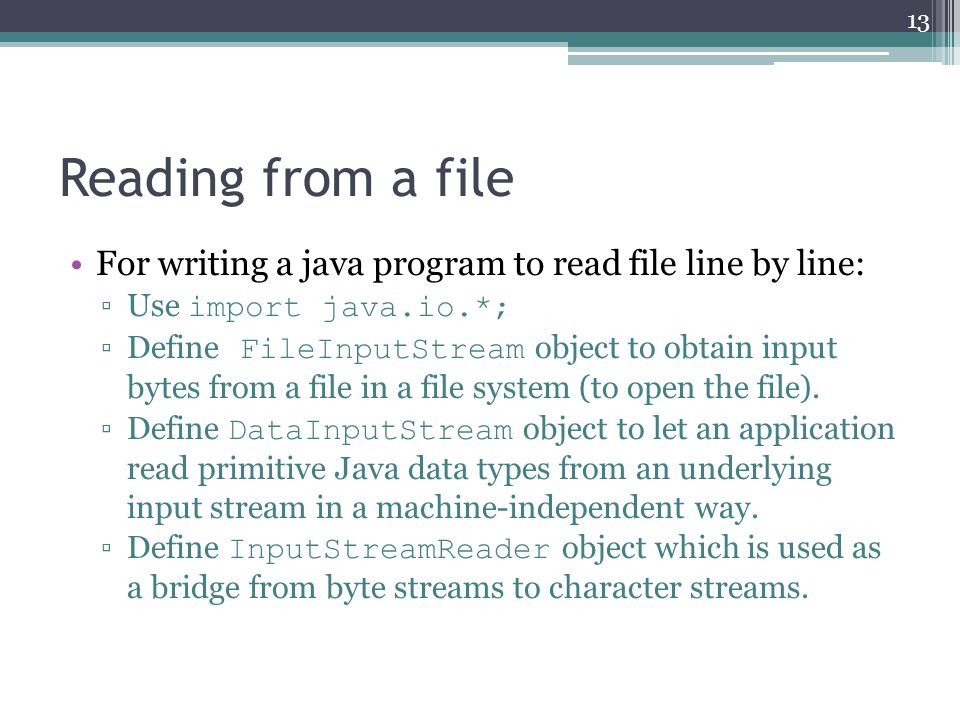 Reading from a file For writing a java program to read file line by line: ▫Use import java.io.*; ▫Define FileInputStream object to obtain input bytes from a file in a file system (to open the file).