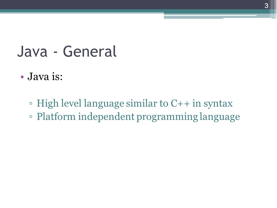 Java - General Java is: ▫High level language similar to C++ in syntax ▫Platform independent programming language 3
