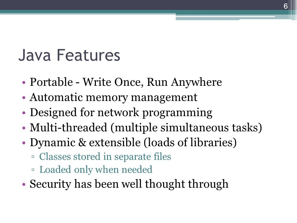 Java Features Portable - Write Once, Run Anywhere Automatic memory management Designed for network programming Multi-threaded (multiple simultaneous tasks) Dynamic & extensible (loads of libraries) ▫Classes stored in separate files ▫Loaded only when needed Security has been well thought through 6