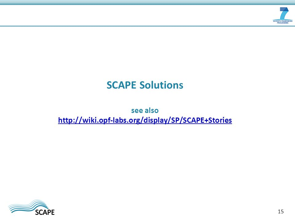 SCAPE Solutions see also http://wiki.opf-labs.org/display/SP/SCAPE+Stories http://wiki.opf-labs.org/display/SP/SCAPE+Stories 15