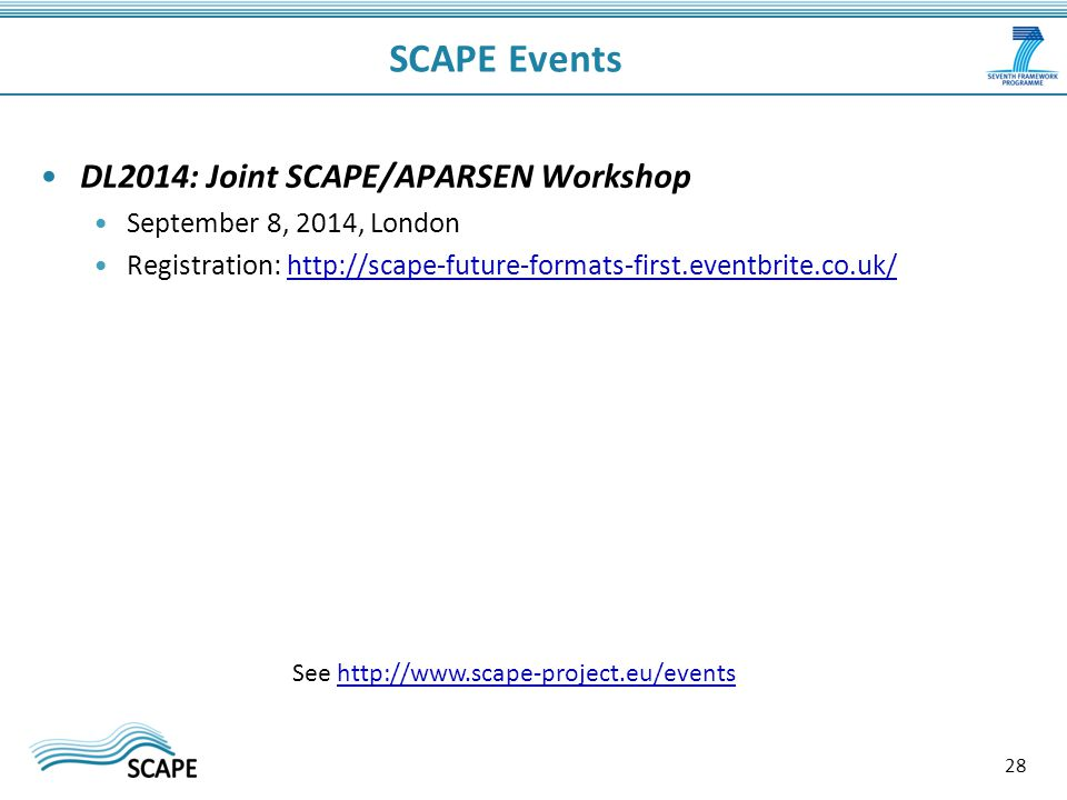 SCAPE Events DL2014: Joint SCAPE/APARSEN Workshop September 8, 2014, London Registration: http://scape-future-formats-first.eventbrite.co.uk/http://scape-future-formats-first.eventbrite.co.uk/ 28 See http://www.scape-project.eu/eventshttp://www.scape-project.eu/events