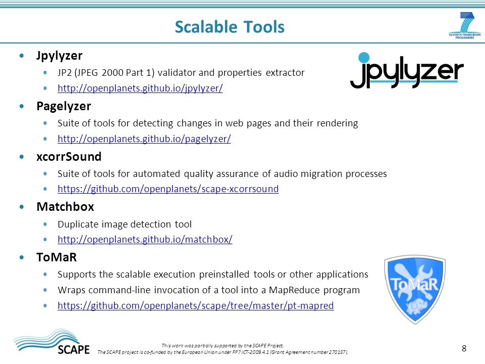 Jpylyzer JP2 (JPEG 2000 Part 1) validator and properties extractor http://openplanets.github.io/jpylyzer/ Pagelyzer Suite of tools for detecting changes in web pages and their rendering http://openplanets.github.io/pagelyzer/ xcorrSound Suite of tools for automated quality assurance of audio migration processes https://github.com/openplanets/scape-xcorrsound Matchbox Duplicate image detection tool http://openplanets.github.io/matchbox/ ToMaR Supports the scalable execution preinstalled tools or other applications Wraps command-line invocation of a tool into a MapReduce program https://github.com/openplanets/scape/tree/master/pt-mapred 8 Scalable Tools This work was partially supported by the SCAPE Project.