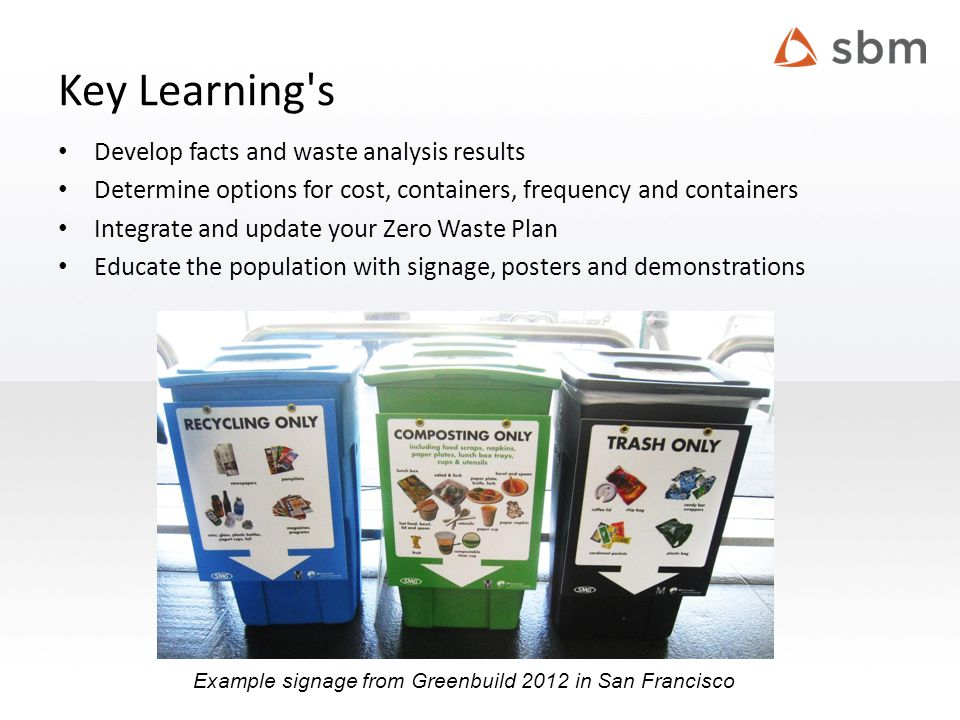 Key Learning s Develop facts and waste analysis results Determine options for cost, containers, frequency and containers Integrate and update your Zero Waste Plan Educate the population with signage, posters and demonstrations Example signage from Greenbuild 2012 in San Francisco