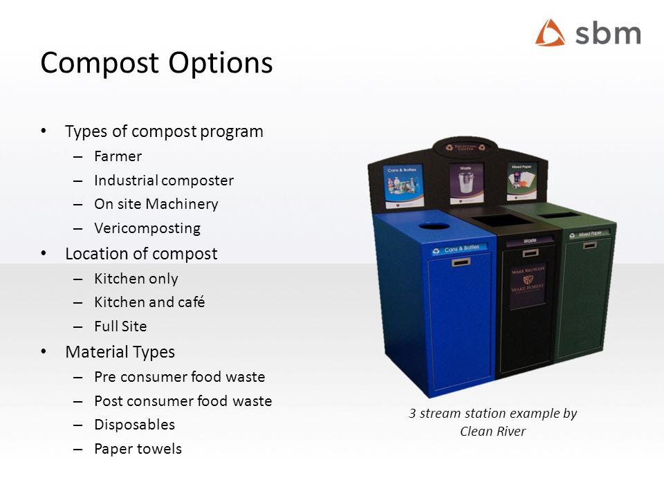 Compost Options Types of compost program – Farmer – Industrial composter – On site Machinery – Vericomposting Location of compost – Kitchen only – Kitchen and café – Full Site Material Types – Pre consumer food waste – Post consumer food waste – Disposables – Paper towels 3 stream station example by Clean River