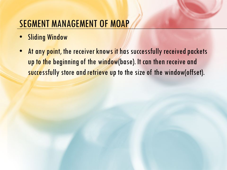 SEGMENT MANAGEMENT OF MOAP Sliding Window At any point, the receiver knows it has successfully received packets up to the beginning of the window(base).