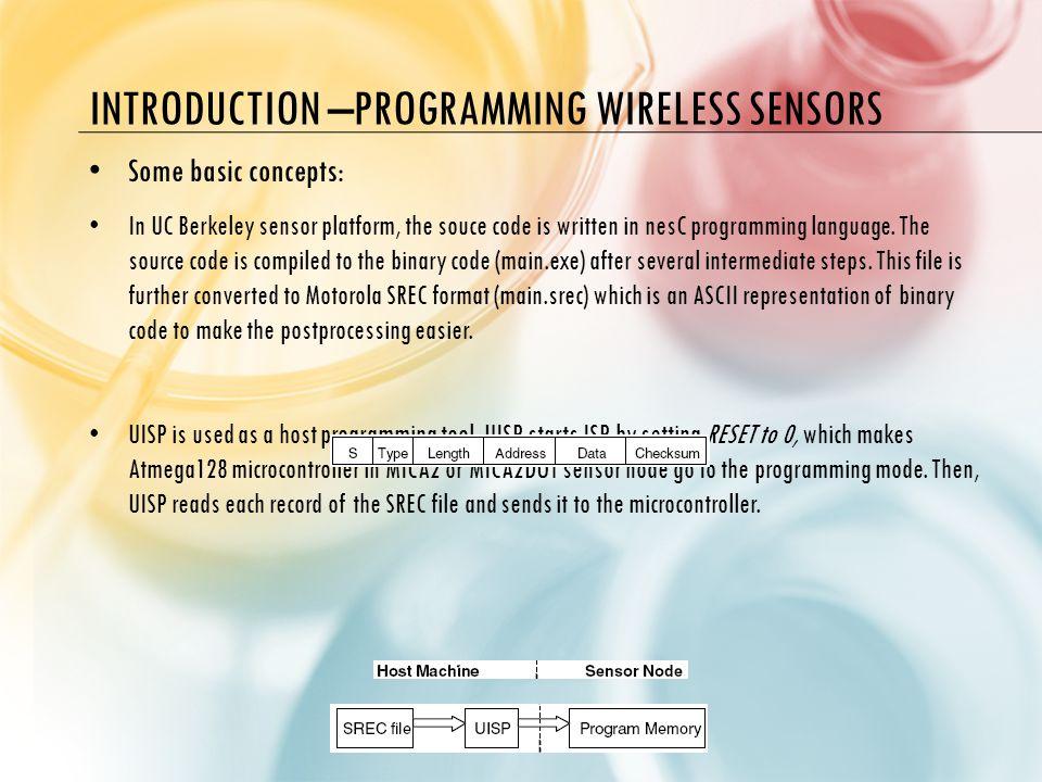 INTRODUCTION –PROGRAMMING WIRELESS SENSORS Some basic concepts: In UC Berkeley sensor platform, the souce code is written in nesC programming language.