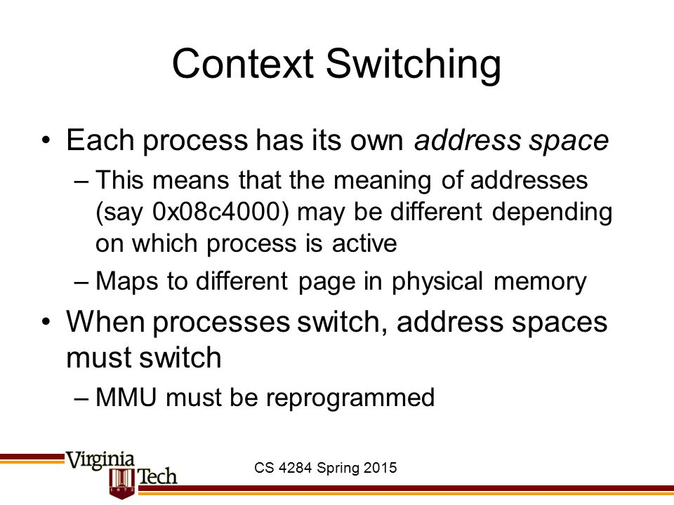 CS 4284 Spring 2015 Context Switching Each process has its own address space –This means that the meaning of addresses (say 0x08c4000) may be differen