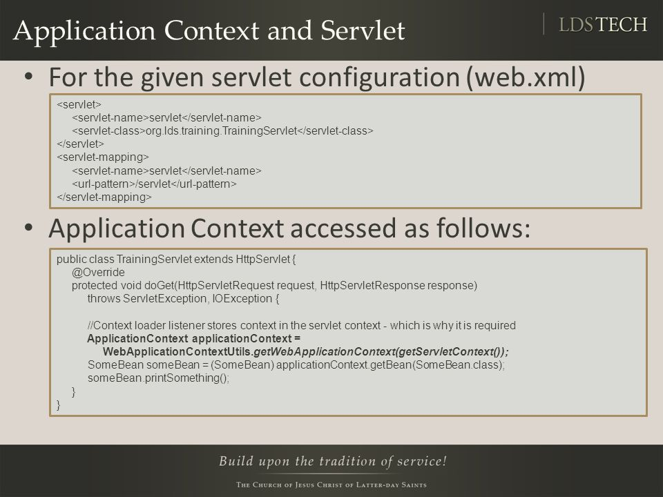 Application Context and Servlet For the given servlet configuration (web.xml) Application Context accessed as follows: servlet org.lds.training.TrainingServlet servlet /servlet public class TrainingServlet extends HttpServlet { @Override protected void doGet(HttpServletRequest request, HttpServletResponse response) throws ServletException, IOException { //Context loader listener stores context in the servlet context - which is why it is required ApplicationContext applicationContext = WebApplicationContextUtils.getWebApplicationContext(getServletContext()); SomeBean someBean = (SomeBean) applicationContext.getBean(SomeBean.class); someBean.printSomething(); }
