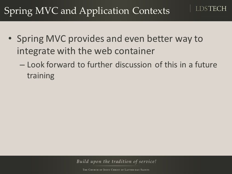 Spring MVC and Application Contexts Spring MVC provides and even better way to integrate with the web container – Look forward to further discussion of this in a future training
