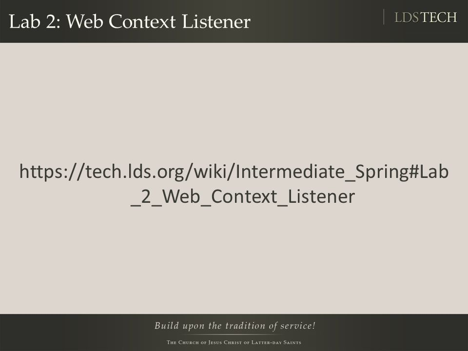 Lab 2: Web Context Listener https://tech.lds.org/wiki/Intermediate_Spring#Lab _2_Web_Context_Listener