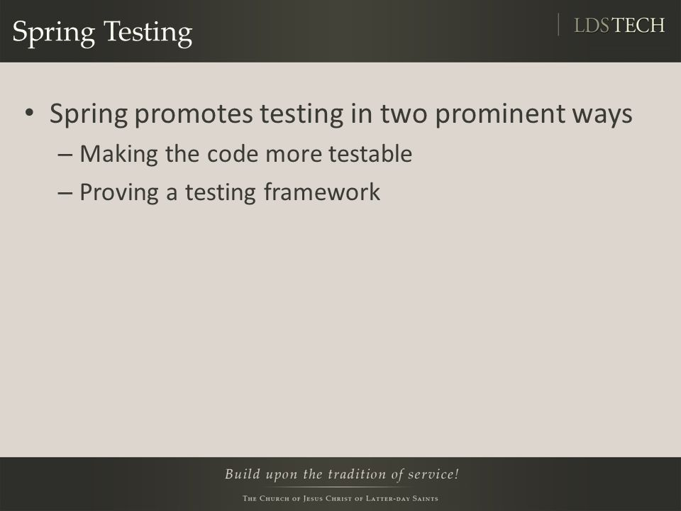 Spring Testing Spring promotes testing in two prominent ways – Making the code more testable – Proving a testing framework