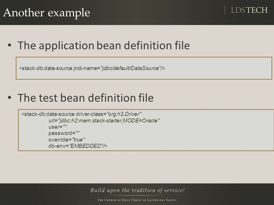 Another example The application bean definition file The test bean definition file <stack-db:data-source driver-class= org.h2.Driver url= jdbc:h2:mem:stack-starter;MODE=Oracle user= password= override= true db-env= EMBEDDED />