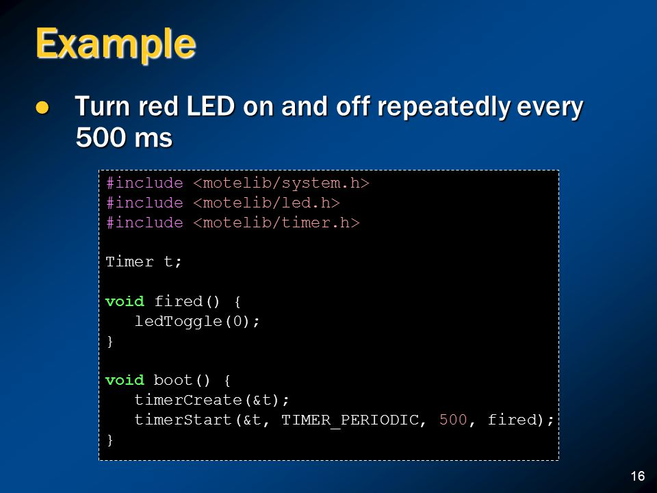 16 Example Turn red LED on and off repeatedly every 500 ms Turn red LED on and off repeatedly every 500 ms #include Timer t; void fired() { ledToggle(