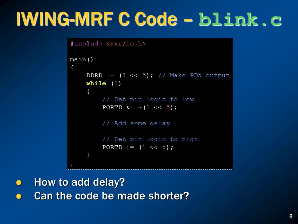 8 IWING-MRF C Code – blink.c How to add delay? How to add delay? Can the code be made shorter? Can the code be made shorter? #include main() { DDRD |=