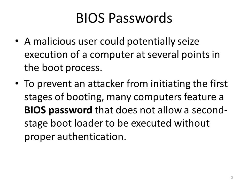 BIOS Passwords A malicious user could potentially seize execution of a computer at several points in the boot process.