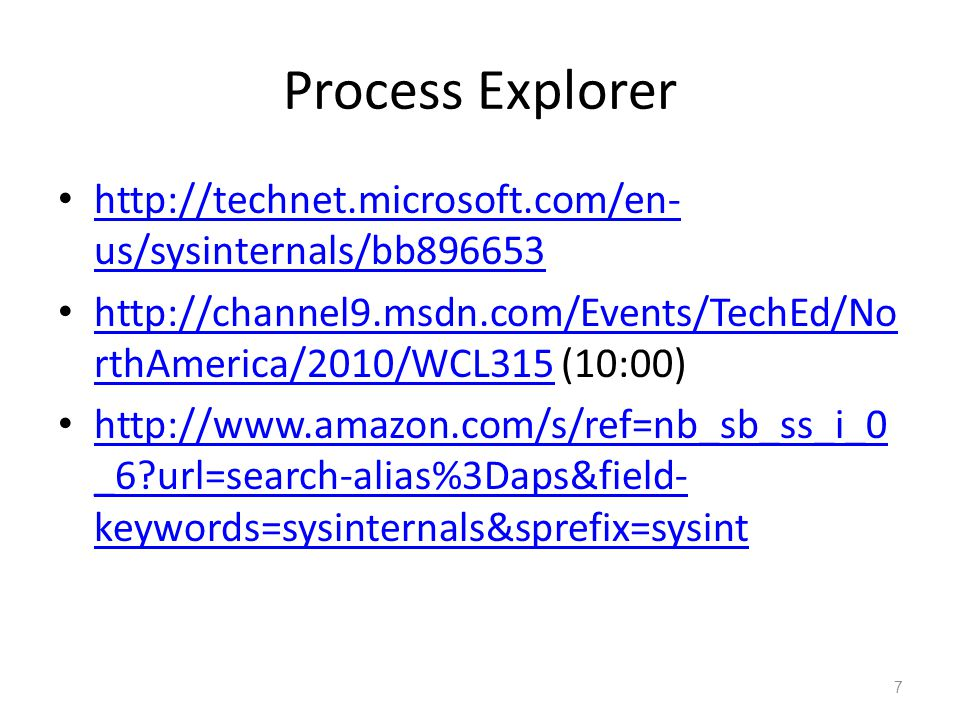 http://technet.microsoft.com/en- us/sysinternals/bb896653 http://technet.microsoft.com/en- us/sysinternals/bb896653 http://channel9.msdn.com/Events/TechEd/No rthAmerica/2010/WCL315 (10:00) http://channel9.msdn.com/Events/TechEd/No rthAmerica/2010/WCL315 http://www.amazon.com/s/ref=nb_sb_ss_i_0 _6 url=search-alias%3Daps&field- keywords=sysinternals&sprefix=sysint http://www.amazon.com/s/ref=nb_sb_ss_i_0 _6 url=search-alias%3Daps&field- keywords=sysinternals&sprefix=sysint 7