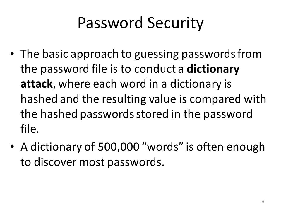 Password Security The basic approach to guessing passwords from the password file is to conduct a dictionary attack, where each word in a dictionary is hashed and the resulting value is compared with the hashed passwords stored in the password file.
