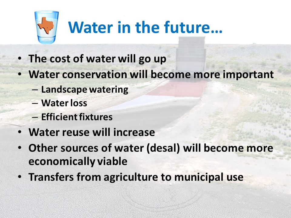 Water in the future… The cost of water will go up Water conservation will become more important – Landscape watering – Water loss – Efficient fixtures Water reuse will increase Other sources of water (desal) will become more economically viable Transfers from agriculture to municipal use