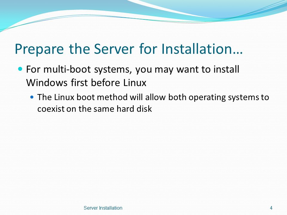 Prepare the Server for Installation… For multi-boot systems, you may want to install Windows first before Linux The Linux boot method will allow both