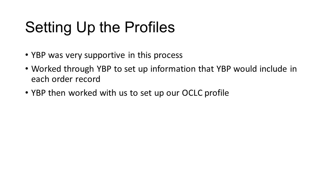 Setting Up the Profiles YBP was very supportive in this process Worked through YBP to set up information that YBP would include in each order record YBP then worked with us to set up our OCLC profile