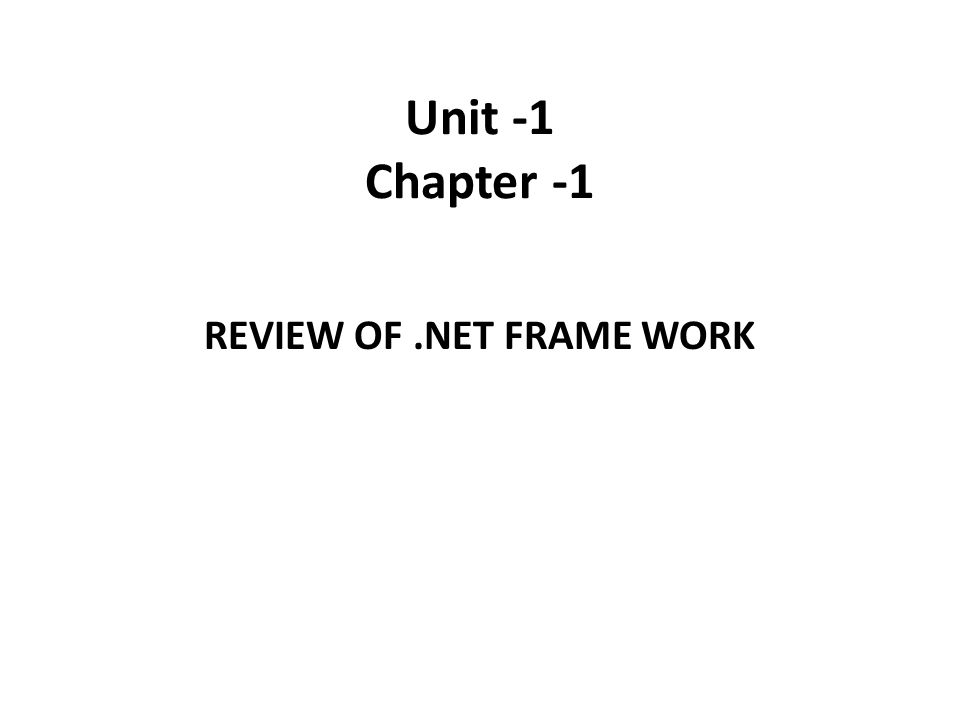 Unit -1 Chapter -1 REVIEW OF.NET FRAME WORK