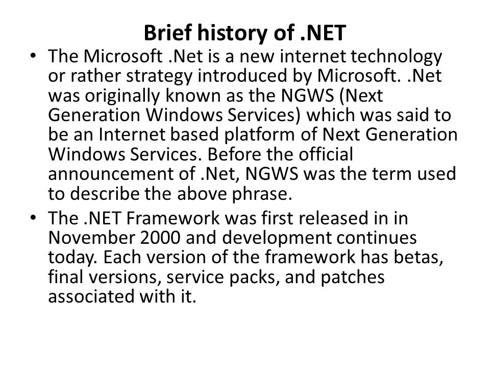 Brief history of.NET The Microsoft.Net is a new internet technology or rather strategy introduced by Microsoft..Net was originally known as the NGWS (Next Generation Windows Services) which was said to be an Internet based platform of Next Generation Windows Services.