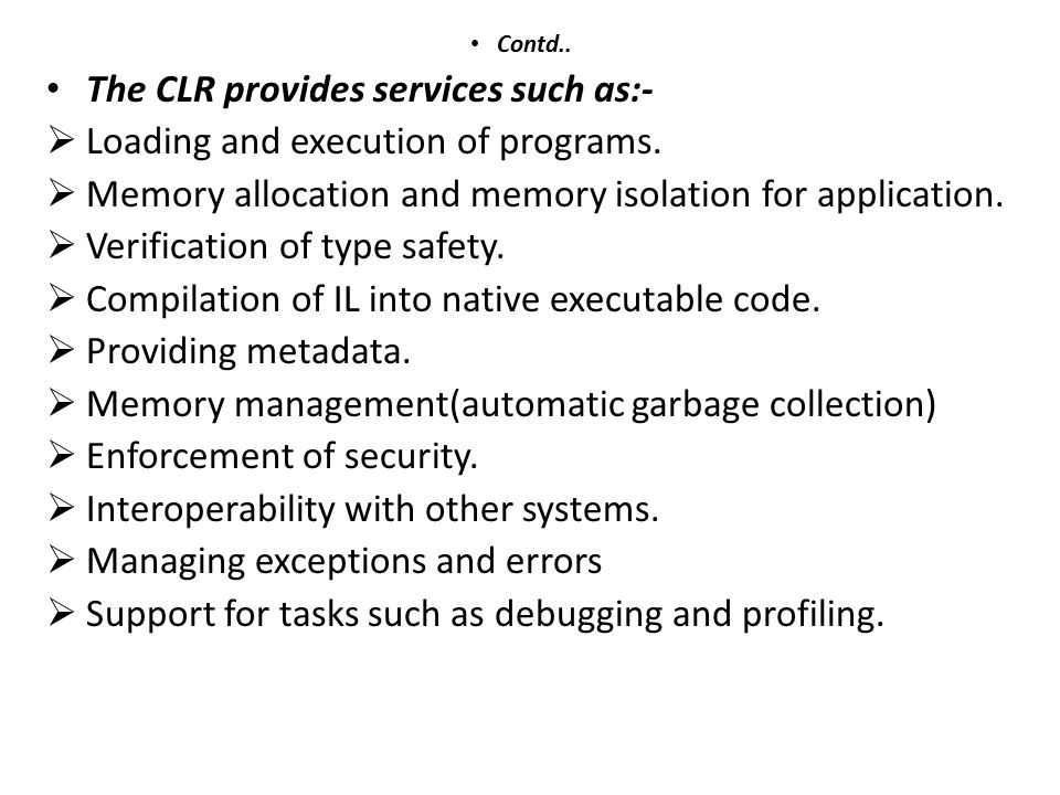 Contd.. The CLR provides services such as:-  Loading and execution of programs.