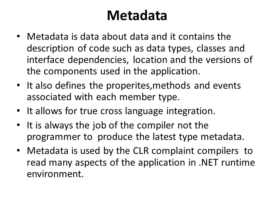 Metadata Metadata is data about data and it contains the description of code such as data types, classes and interface dependencies, location and the versions of the components used in the application.