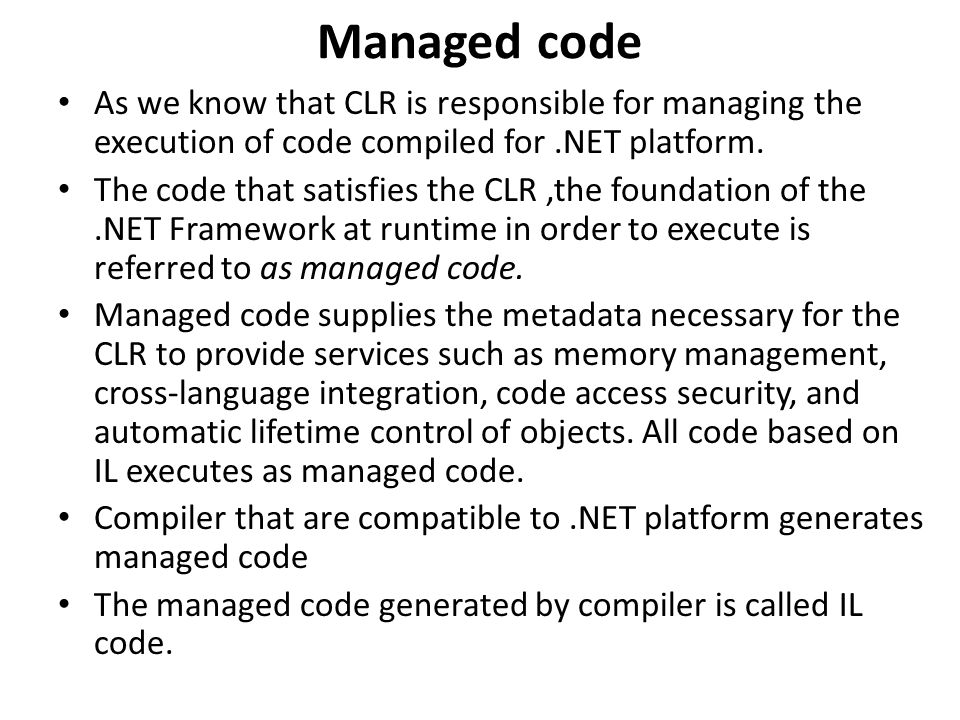 Managed code As we know that CLR is responsible for managing the execution of code compiled for.NET platform.