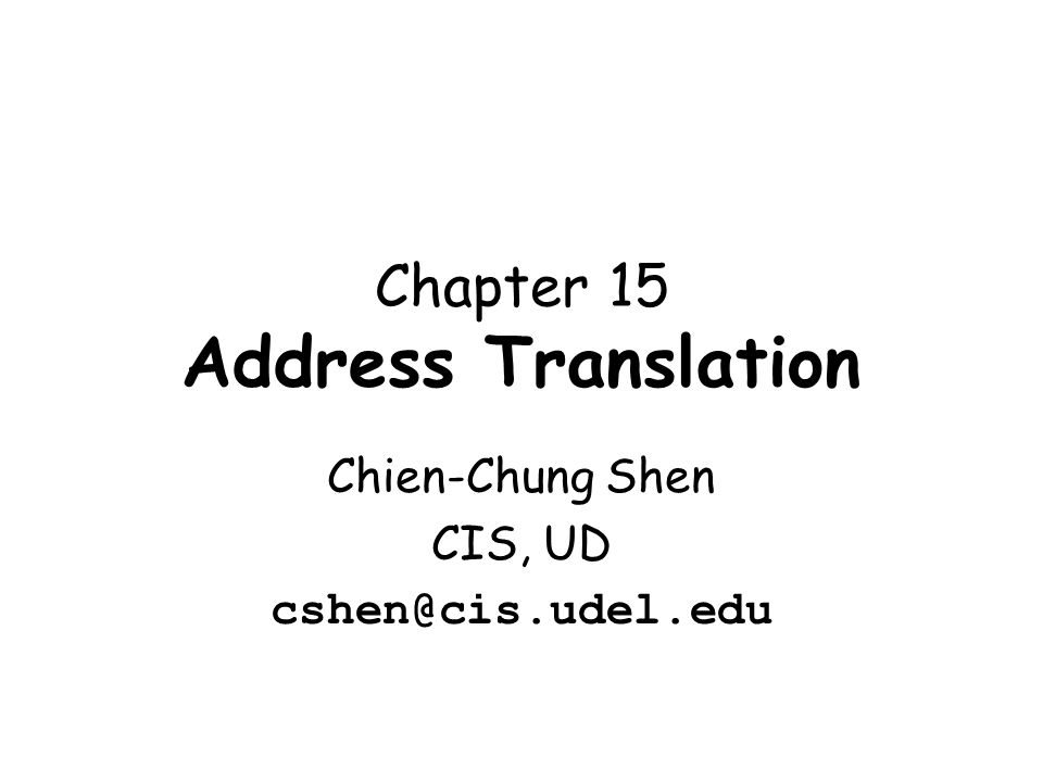 Chapter 15 Address Translation Chien-Chung Shen CIS, UD cshen@cis.udel.edu