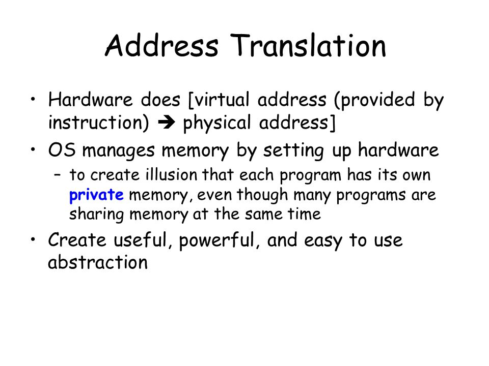 Address Translation Hardware does [virtual address (provided by instruction)  physical address] OS manages memory by setting up hardware –to create i