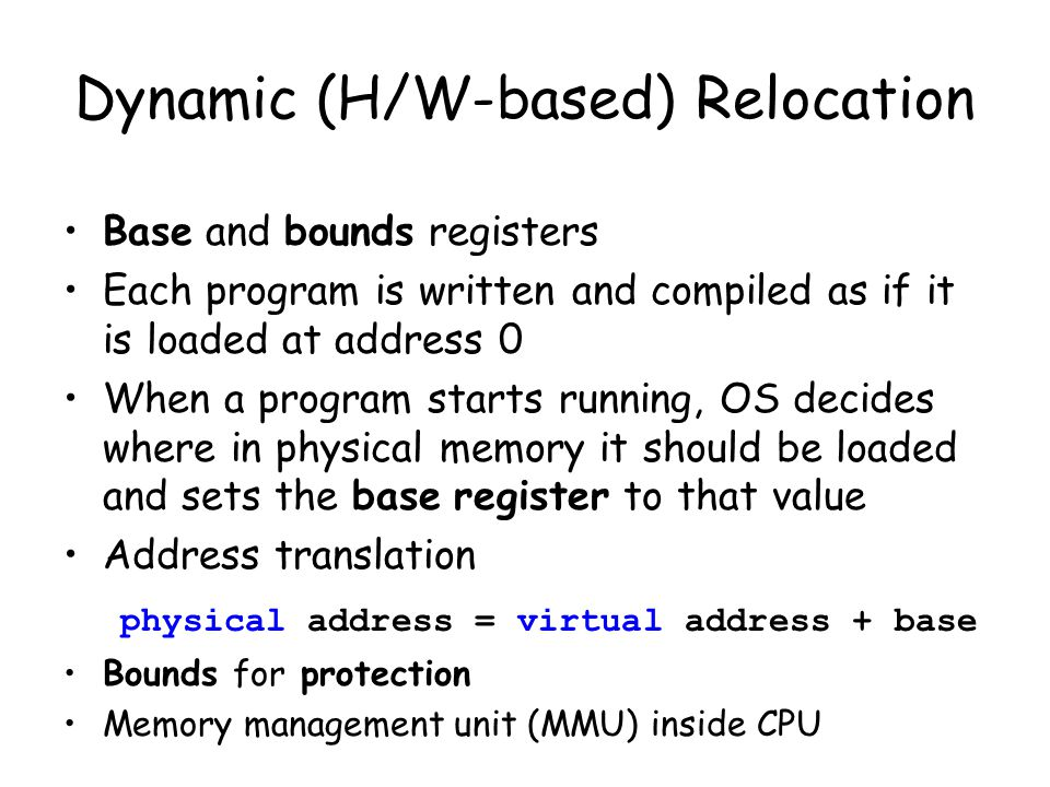 Dynamic (H/W-based) Relocation Base and bounds registers Each program is written and compiled as if it is loaded at address 0 When a program starts ru