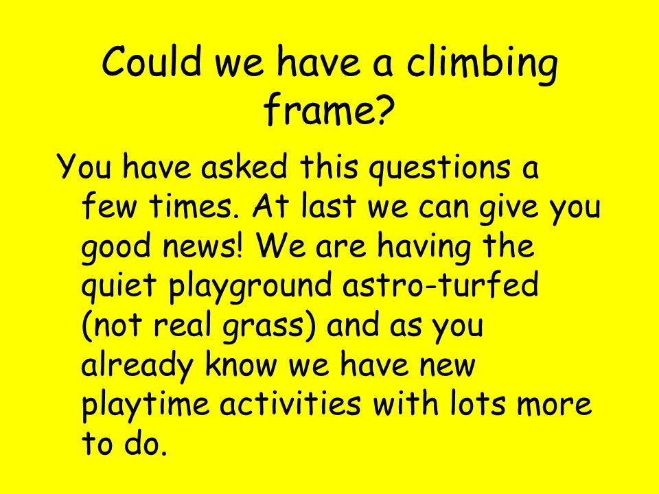 Could we have a climbing frame. You have asked this questions a few times.