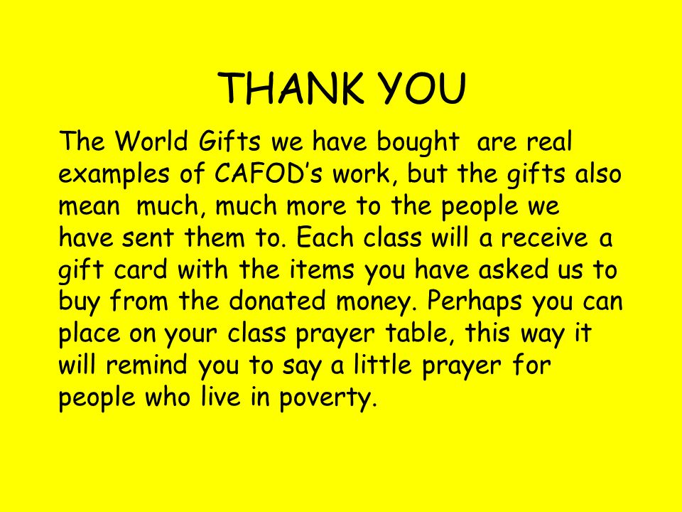 THANK YOU The World Gifts we have bought are real examples of CAFOD's work, but the gifts also mean much, much more to the people we have sent them to.