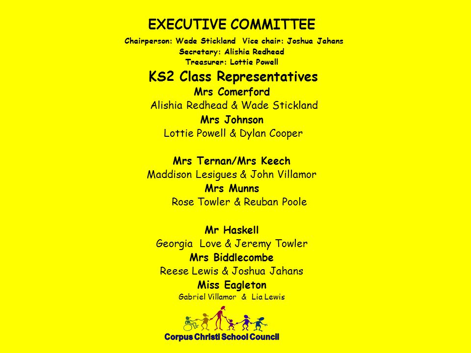 EXECUTIVE COMMITTEE Chairperson: Wade Stickland Vice chair: Joshua Jahans Secretary: Alishia Redhead Treasurer: Lottie Powell KS2 Class Representatives Mrs Comerford Alishia Redhead & Wade Stickland Mrs Johnson Lottie Powell & Dylan Cooper Mrs Ternan/Mrs Keech Maddison Lesigues & John Villamor Mrs Munns Rose Towler & Reuban Poole Mr Haskell Georgia Love & Jeremy Towler Mrs Biddlecombe Reese Lewis & Joshua Jahans Miss Eagleton Gabriel Villamor & Lia Lewis
