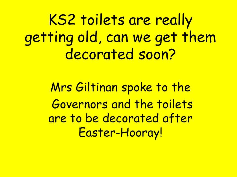 KS2 toilets are really getting old, can we get them decorated soon.
