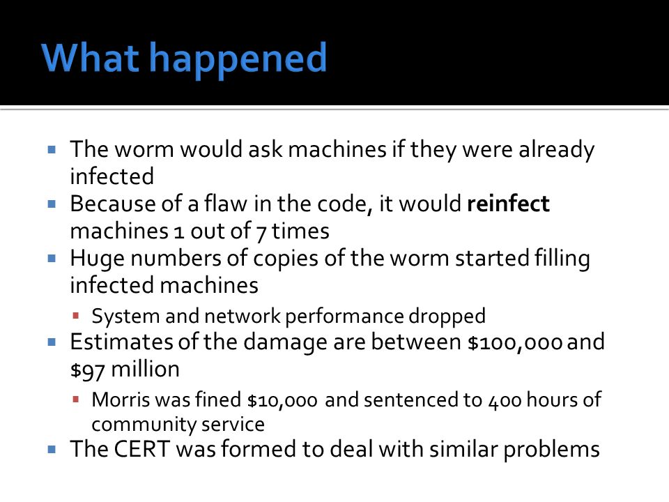  The worm would ask machines if they were already infected  Because of a flaw in the code, it would reinfect machines 1 out of 7 times  Huge numbers of copies of the worm started filling infected machines  System and network performance dropped  Estimates of the damage are between $100,000 and $97 million  Morris was fined $10,000 and sentenced to 400 hours of community service  The CERT was formed to deal with similar problems