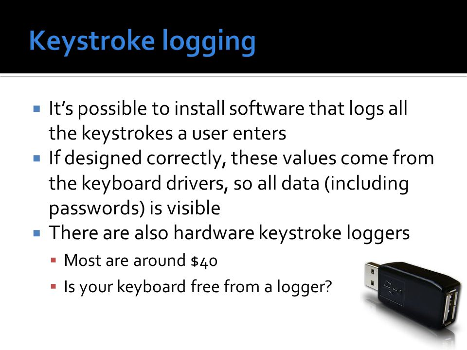  It's possible to install software that logs all the keystrokes a user enters  If designed correctly, these values come from the keyboard drivers, so all data (including passwords) is visible  There are also hardware keystroke loggers  Most are around $40  Is your keyboard free from a logger