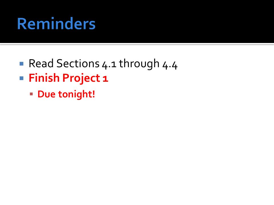  Read Sections 4.1 through 4.4  Finish Project 1  Due tonight!