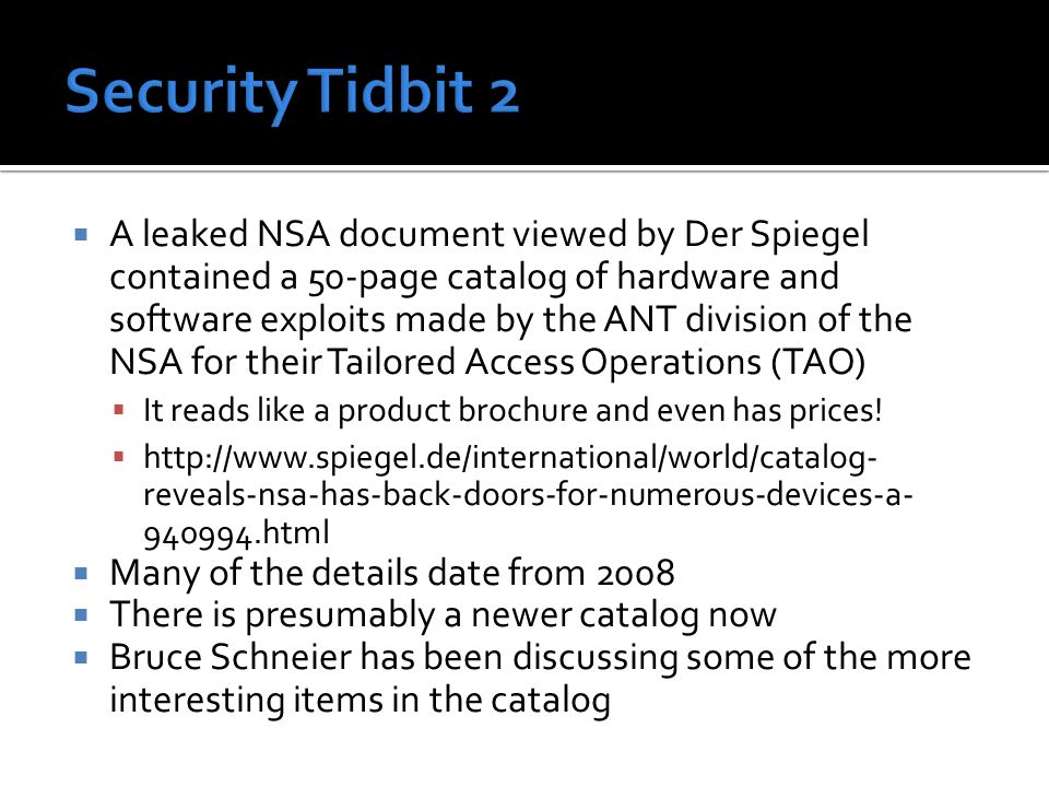  A leaked NSA document viewed by Der Spiegel contained a 50-page catalog of hardware and software exploits made by the ANT division of the NSA for their Tailored Access Operations (TAO)  It reads like a product brochure and even has prices.