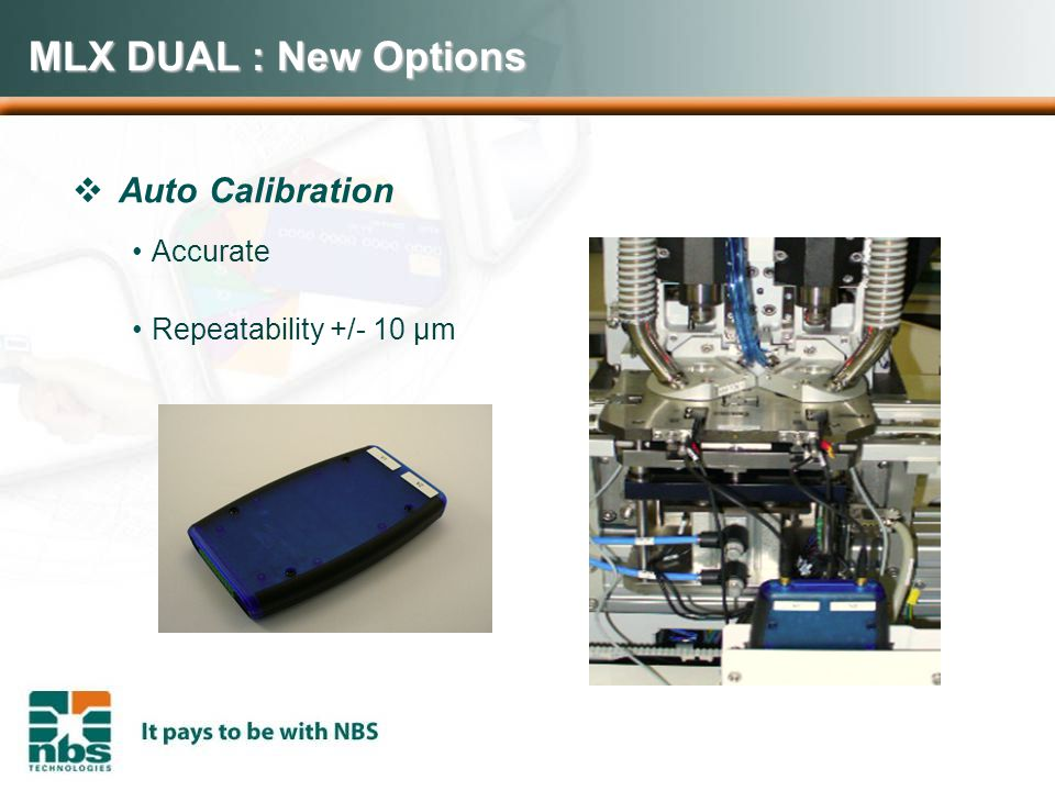 MLX DUAL : New Options  Auto Calibration Accurate Repeatability +/- 10 µm