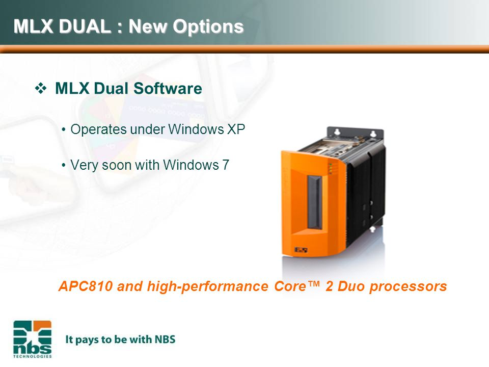 MLX DUAL : New Options  MLX Dual Software Operates under Windows XP Very soon with Windows 7 APC810 and high-performance Core™ 2 Duo processors
