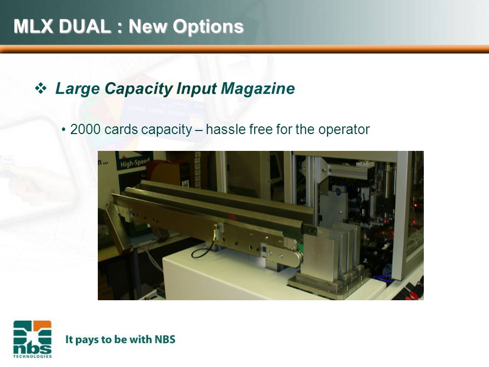 MLX DUAL : New Options  Large Capacity Input Magazine 2000 cards capacity – hassle free for the operator