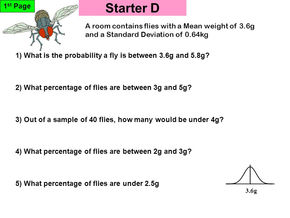 Starter D 1 st Page 3.6g 5) What percentage of flies are under 2.5g 1) What is the probability a fly is between 3.6g and 5.8g.