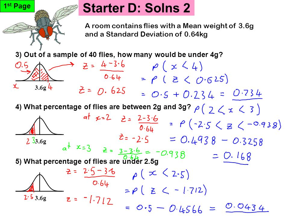 Starter D: Solns 2 1 st Page 3.6g 5) What percentage of flies are under 2.5g 3) Out of a sample of 40 flies, how many would be under 4g? 4) What perce