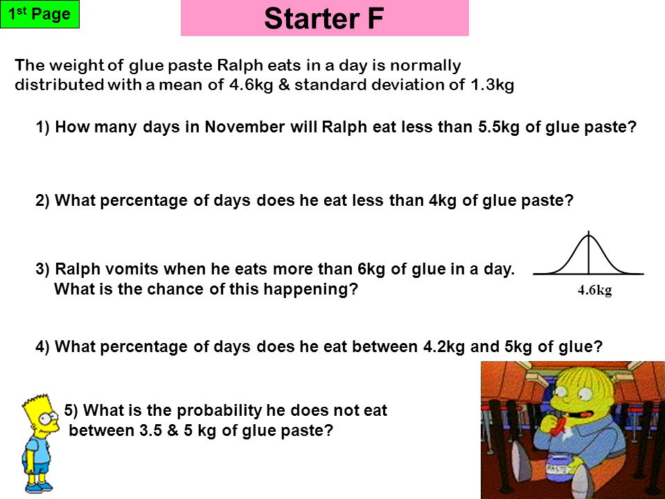 Starter F 1 st Page 4.6kg 5) What is the probability he does not eat between 3.5 & 5 kg of glue paste.