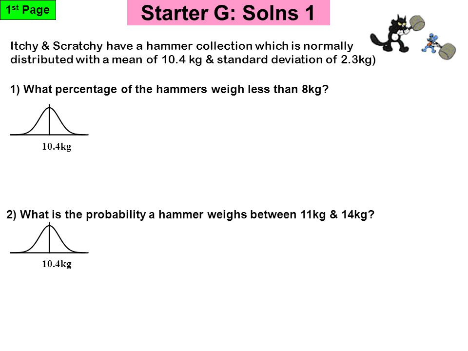 Starter G: Solns 1 1 st Page 10.4kg 1) What percentage of the hammers weigh less than 8kg.