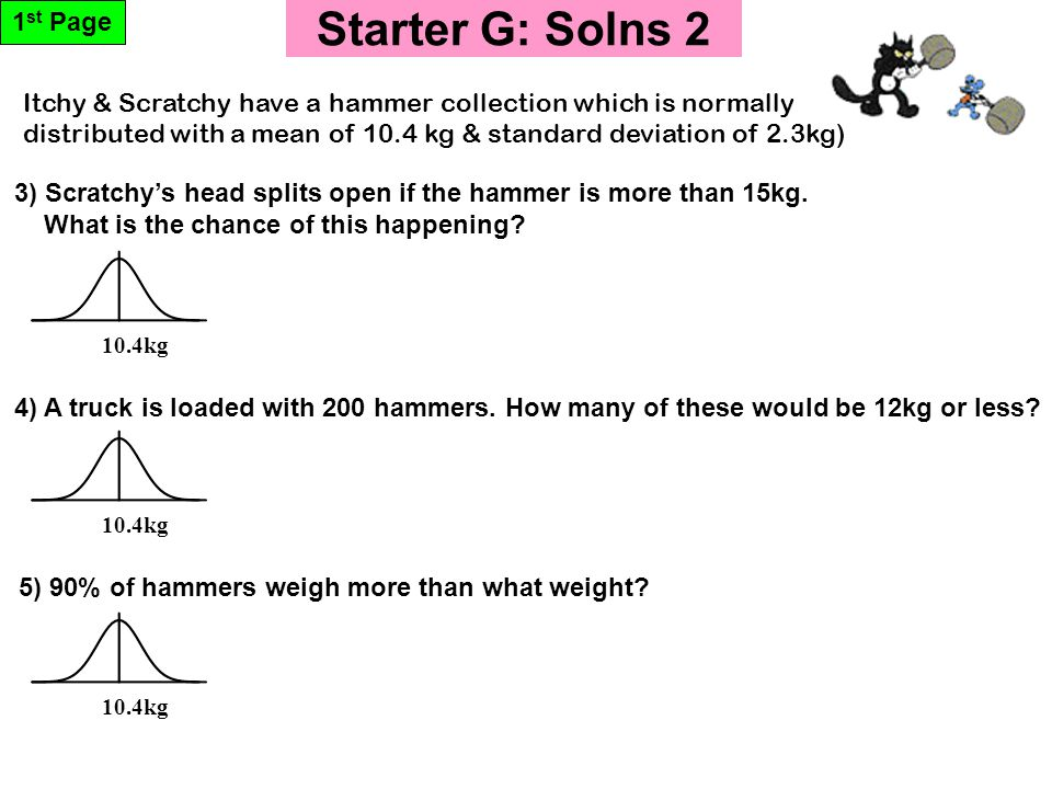 Starter G: Solns 2 1 st Page 10.4kg 5) 90% of hammers weigh more than what weight? 3) Scratchy's head splits open if the hammer is more than 15kg. Wha