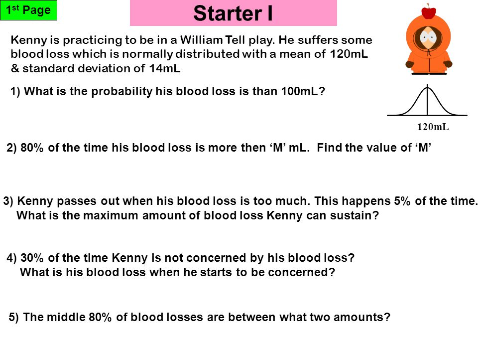 Starter I 1 st Page 120mL 5) The middle 80% of blood losses are between what two amounts? 1) What is the probability his blood loss is than 100mL? 2)